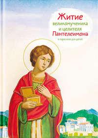 Тимофей Веронин - Житие святого великомученика и целителя Пантелеимона в пересказе для детей