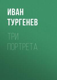 Иван Тургенев - Три портрета