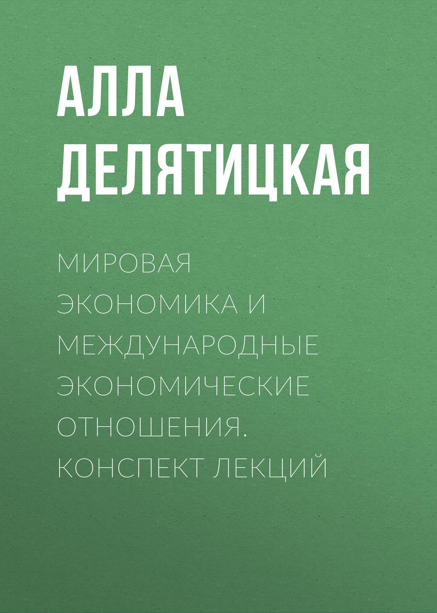 Алла Делятицкая - Мировая экономика и международные экономические отношения. Конспект лекций