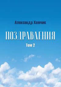 Александр Хомчик - Поздравления. Том 2