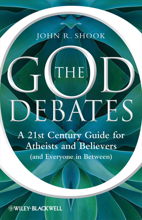 John Shook R. The God Debates. A 21st Century Guide for Atheists and Believers (and Everyone in Between) among the believers