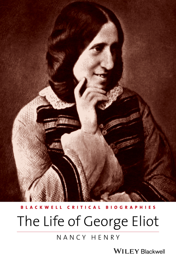 Nancy  Henry The Life of George Eliot. A Critical Biography the transferred life of george eliot