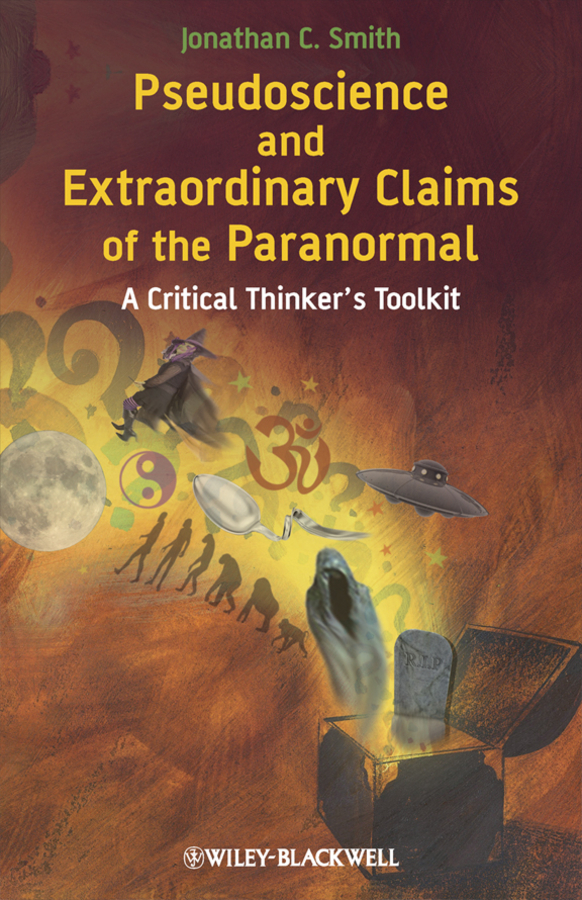 Jonathan Smith C. Pseudoscience and Extraordinary Claims of the Paranormal. A Critical Thinker's Toolkit analyze