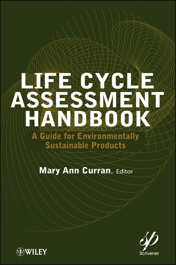 Mary Curran Ann Life Cycle Assessment Handbook. A Guide for Environmentally Sustainable Products biotechnology and safety assessment