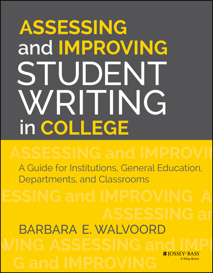 Barbara Walvoord E. Assessing and Improving Student Writing in College. A Guide for Institutions, General Education, Departments, and Classrooms
