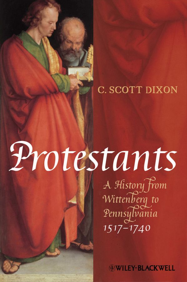 C. Dixon Scott Protestants. A History from Wittenberg to Pennsylvania 1517 - 1740 c dixon scott contesting the reformation isbn 9781118272282