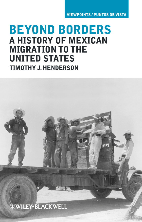 Timothy Henderson J. Beyond Borders. A History of Mexican Migration to the United States karen cvitkovich leading across new borders