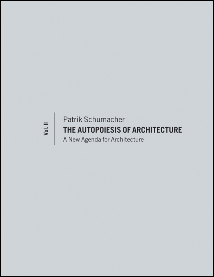 Patrik Schumacher The Autopoiesis of Architecture, Volume II. A New Agenda for Architecture