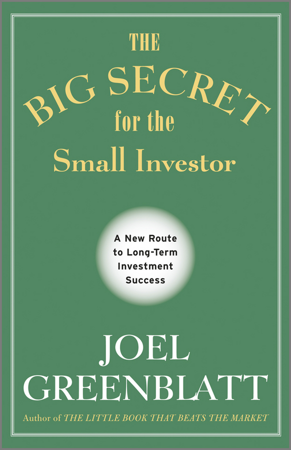 Joel  Greenblatt The Big Secret for the Small Investor. A New Route to Long-Term Investment Success charles d ellis capital the story of long term investment excellence