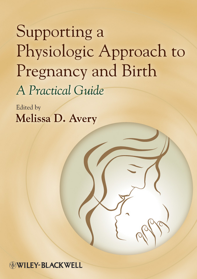 Melissa Avery D. Supporting a Physiologic Approach to Pregnancy and Birth. A Practical Guide