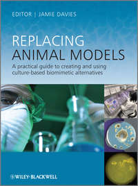 Jamie  Davies - Replacing Animal Models. A Practical Guide to Creating and Using Culture-based Biomimetic Alternatives