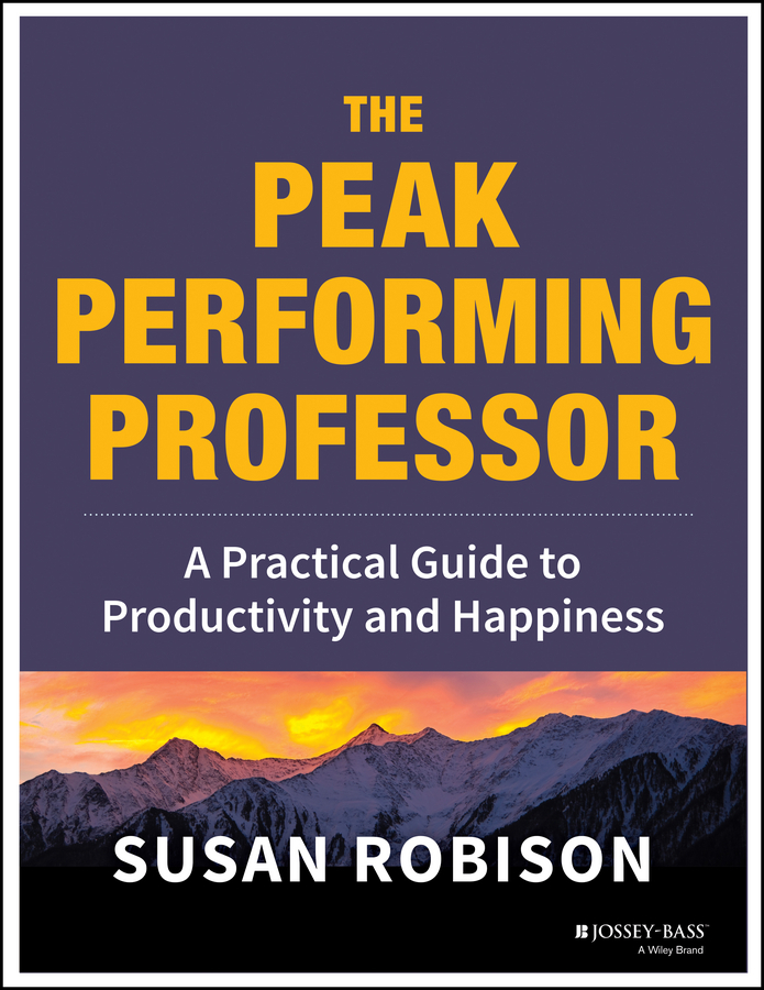Susan Robison The Peak Performing Professor. A Practical Guide to Productivity and Happiness