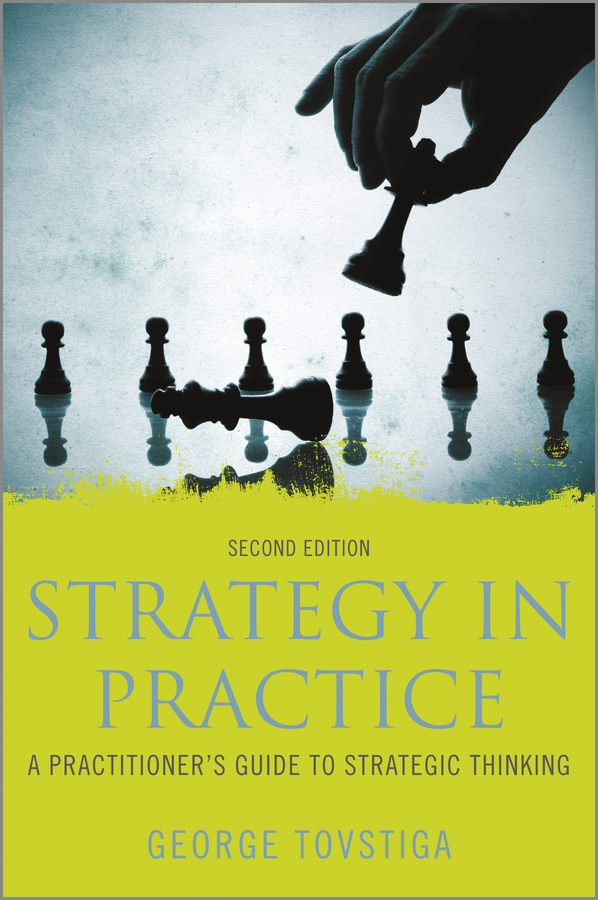 George Tovstiga Strategy in Practice. A Practitioner's Guide to Strategic Thinking driven to distraction