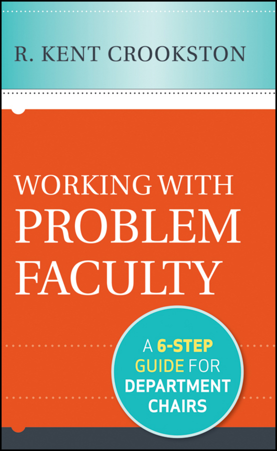 R. Crookston Kent Working with Problem Faculty. A Six-Step Guide for Department Chairs