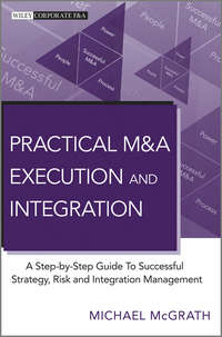 Michael McGrath R. - Practical M&A Execution and Integration. A Step by Step Guide To Successful Strategy, Risk and Integration Management