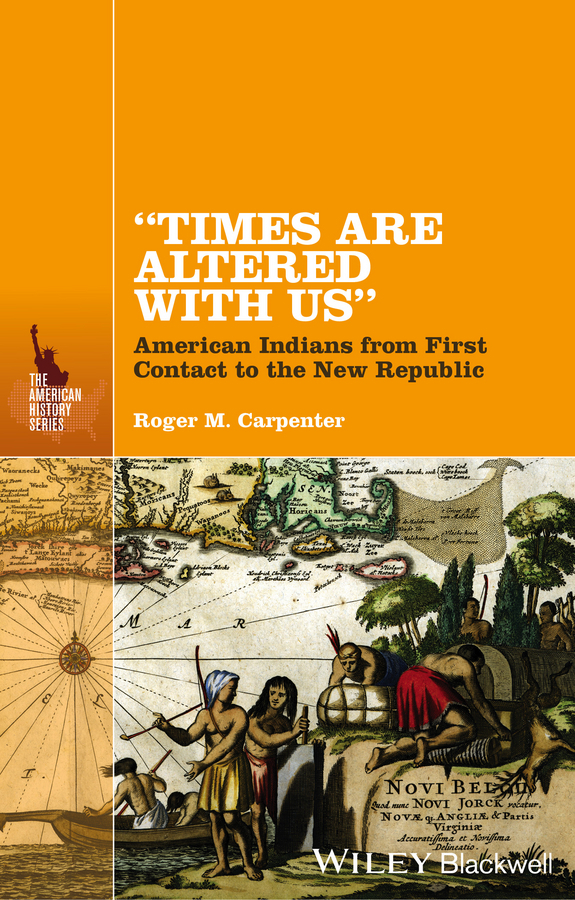 Roger Carpenter M. Times Are Altered with Us. American Indians from First Contact to the New Republic