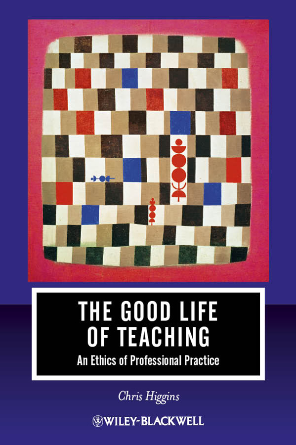 Chris Higgins The Good Life of Teaching. An Ethics of Professional Practice richard higgins portfolio life the new path to work purpose and passion after 50