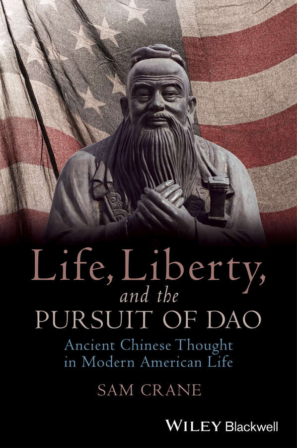 Sam Crane Life, Liberty, and the Pursuit of Dao. Ancient Chinese Thought in Modern American Life