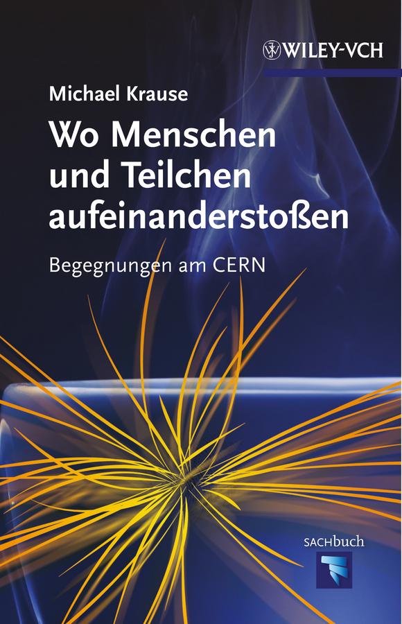 Michael Krause Wo Menschen und Teilchen aufeinanderstoßen. Begegnungen am CERN minol sabine die menschen macher sehnsucht nach unsterblichkeit isbn 9783527640935