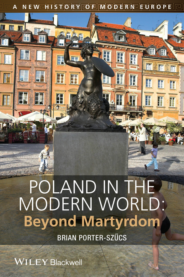 Brian Porter-Szucs Poland in the Modern World. Beyond Martyrdom ISBN: 9781118598191 richard j reid a history of modern africa 1800 to the present