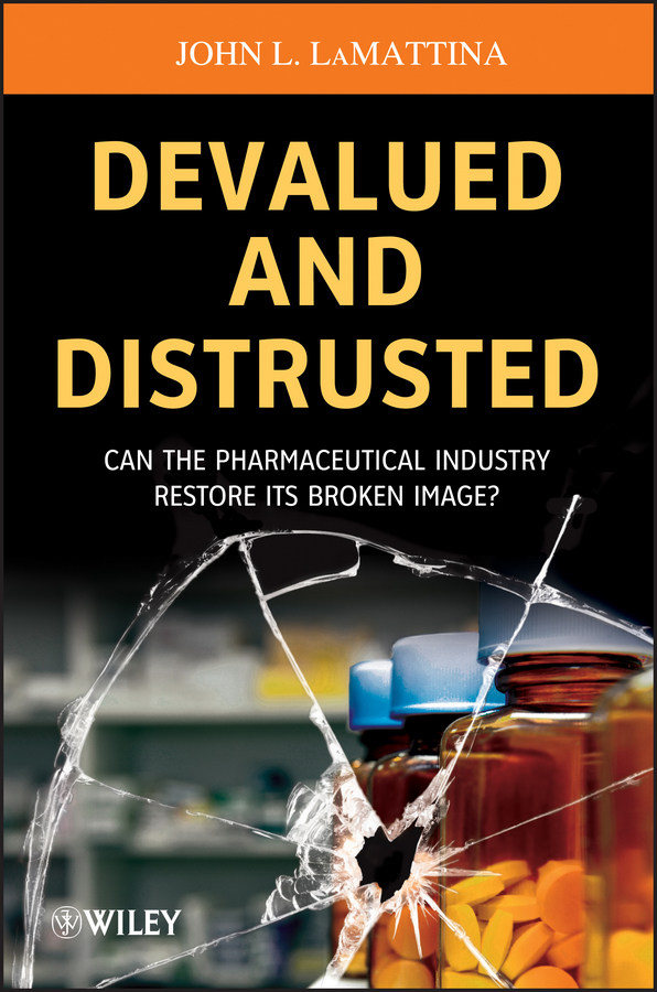 John LaMattina L. Devalued and Distrusted. Can the Pharmaceutical Industry Restore its Broken Image?