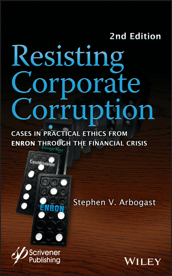 Stephen Arbogast V.. Resisting Corporate Corruption. Cases in Practical Ethics From Enron Through The Financial Crisis