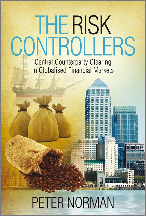 Peter  Norman. The Risk Controllers. Central Counterparty Clearing in Globalised Financial Markets