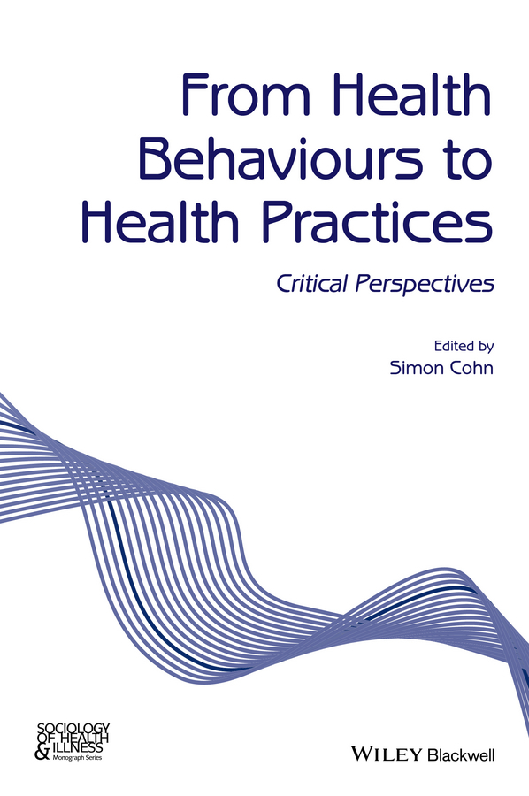 Simon Cohn From Health Behaviours to Health Practices. Critical Perspectives
