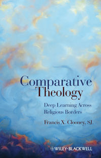 Francis X. Clooney, SJ - Comparative Theology. Deep Learning Across Religious Borders
