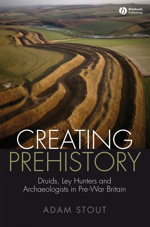 Adam  Stout Creating Prehistory. Druids, Ley Hunters and Archaeologists in Pre-War Britain art of war