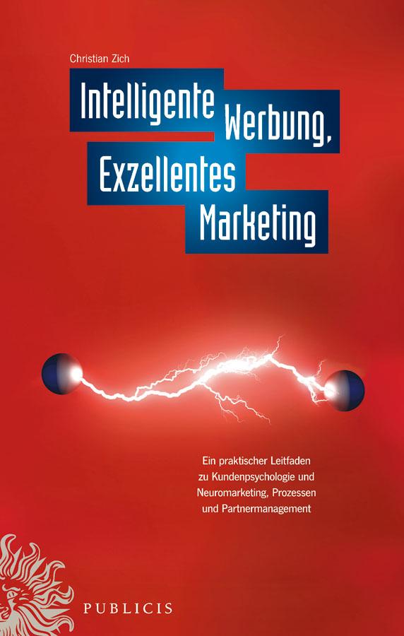 Christiian Zich Intelligente Werbung, Exzellentes Marketing. Ein Praktischer Leitfaden zu Kundenpsychologie und Neuromarketing, Prozessen und Partnermanagement