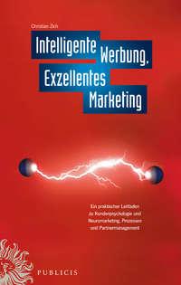 Christiian  Zich - Intelligente Werbung, Exzellentes Marketing. Ein Praktischer Leitfaden zu Kundenpsychologie und Neuromarketing, Prozessen und Partnermanagement
