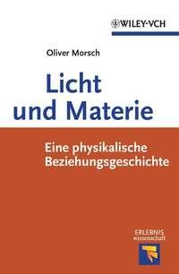Oliver  Morsch - Licht und Materie. Eine Physikalische Beziehungsgeschichte