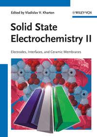 Vladislav Kharton V. - Solid State Electrochemistry II. Electrodes, Interfaces and Ceramic Membranes