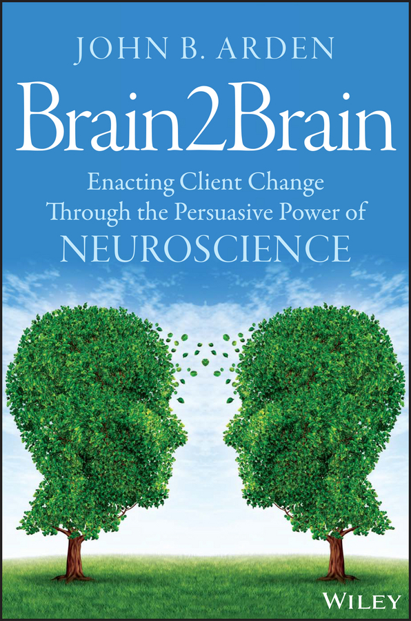 John Arden B. Brain2Brain. Enacting Client Change Through the Persuasive Power of Neuroscience
