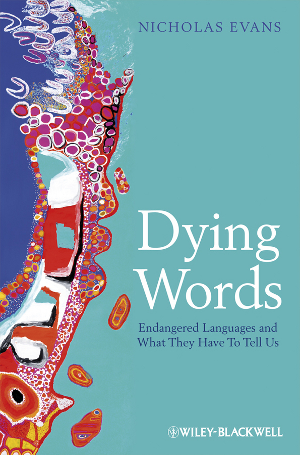 Nicholas  Evans. Dying Words. Endangered Languages and What They Have to Tell Us