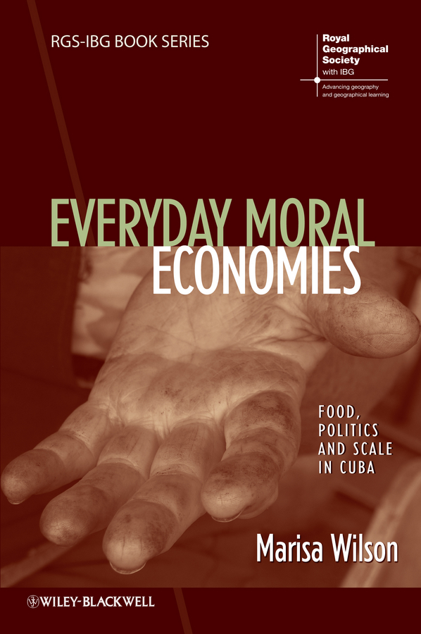 Marisa  Wilson Everyday Moral Economies. Food, Politics and Scale in Cuba the food of the gods