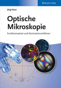 J?rg Haus - Optische Mikroskopie. Funktionsweise und Kontrastierverfahren