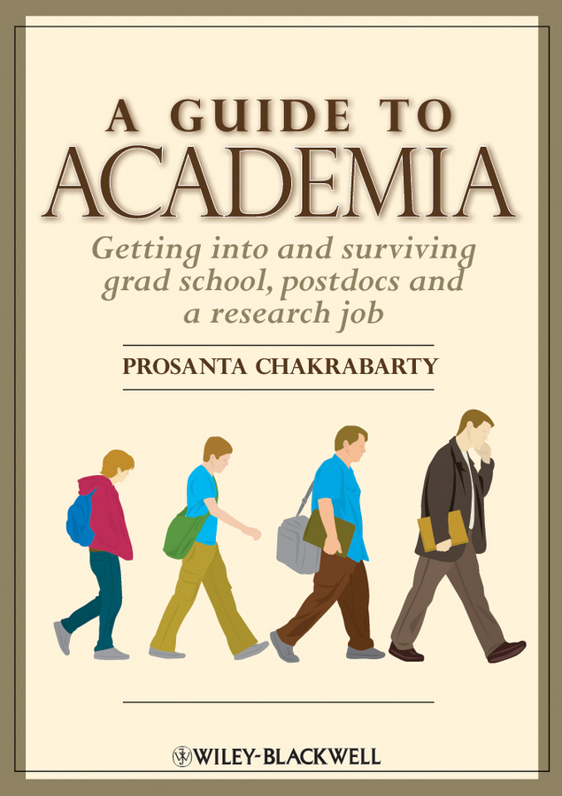 Prosanta  Chakrabarty A Guide to Academia. Getting into and Surviving Grad School, Postdocs and a Research Job promoting academic competence and literacy in school