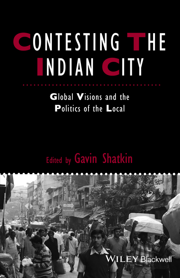 Gavin Shatkin Contesting the Indian City. Global Visions and the Politics of the Local ISBN: 9781118295854 urbanization regionalization and urban characteristics in india