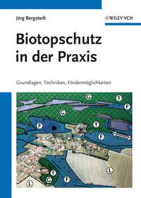J?rg Bergstedt - Biotopschutz in der Praxis. Grundlagen -Techniken - Fordermoglichkeiten - Grundlagen - Planung - Handlungsm?glichkeiten