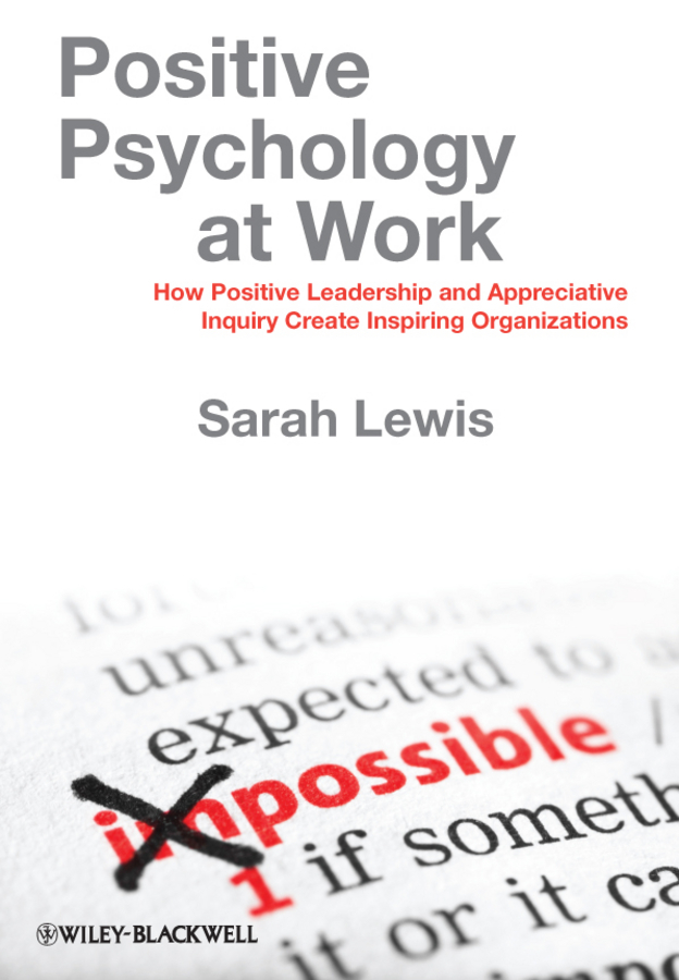 Sarah Lewis Positive Psychology at Work. How Positive Leadership and Appreciative Inquiry Create Inspiring Organizations ISBN: 9781119990406 industrial and organizational psychology research and practice
