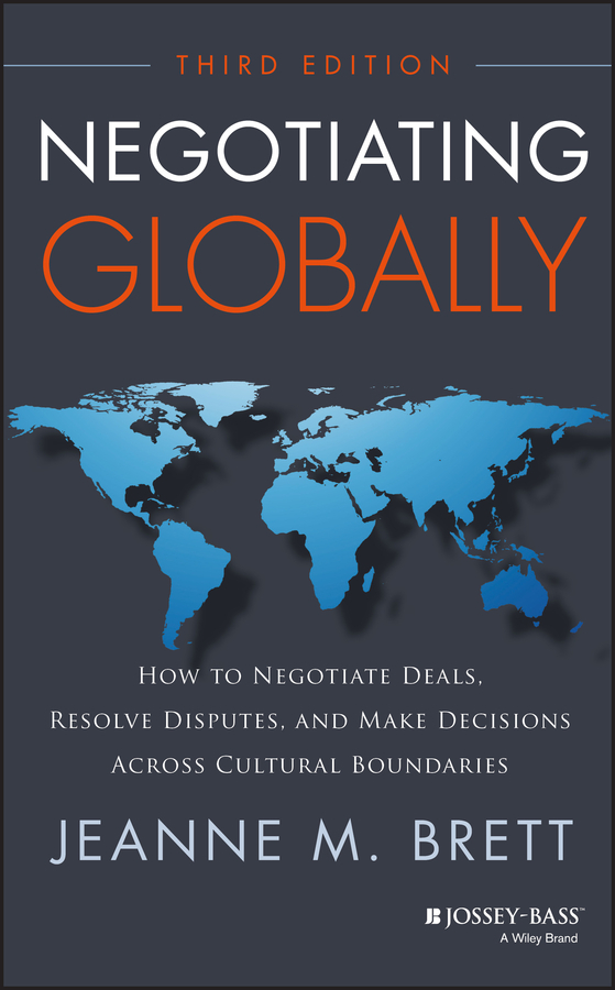 Jeanne Brett M.. Negotiating Globally. How to Negotiate Deals, Resolve Disputes, and Make Decisions Across Cultural Boundaries