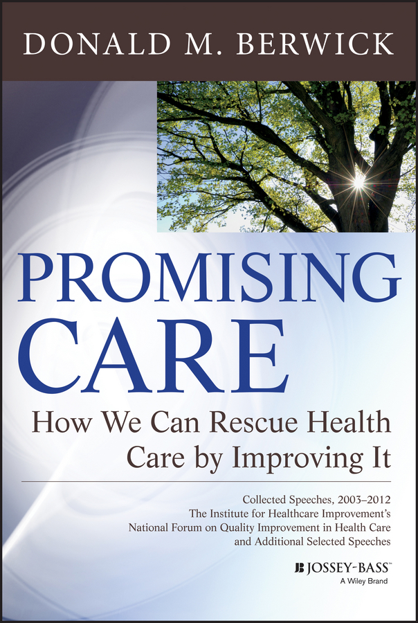 Donald Berwick M. Promising Care. How We Can Rescue Health Care by Improving It terrence montague patients first closing the health care gap in canada