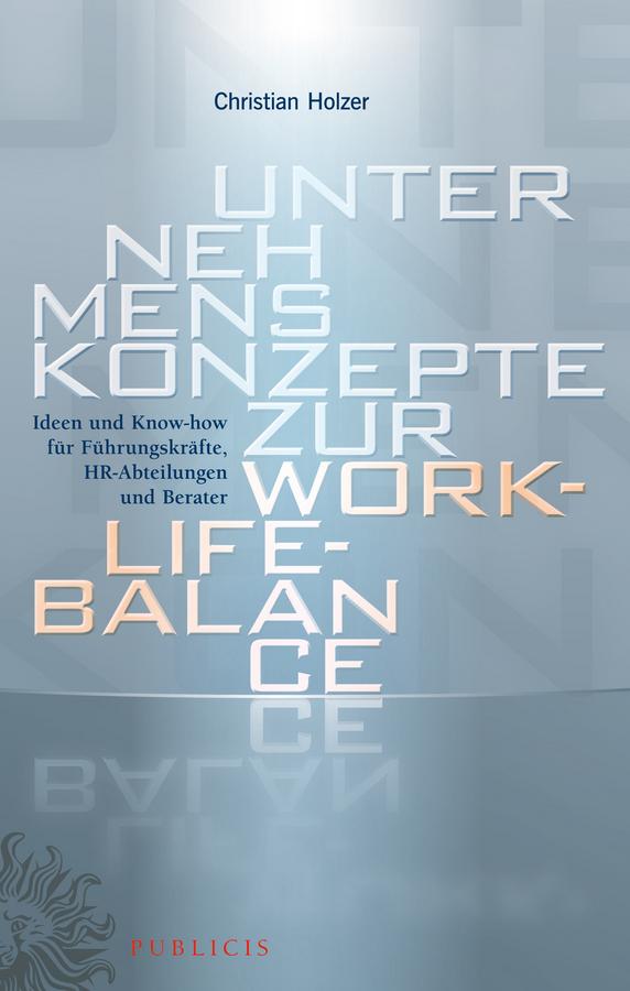 Christian Holzer Unternehmenskonzepte zur Work-Life-Balance Ideen und Know-how für Fuhrungskrafte. HR-Abteilungen und Berater