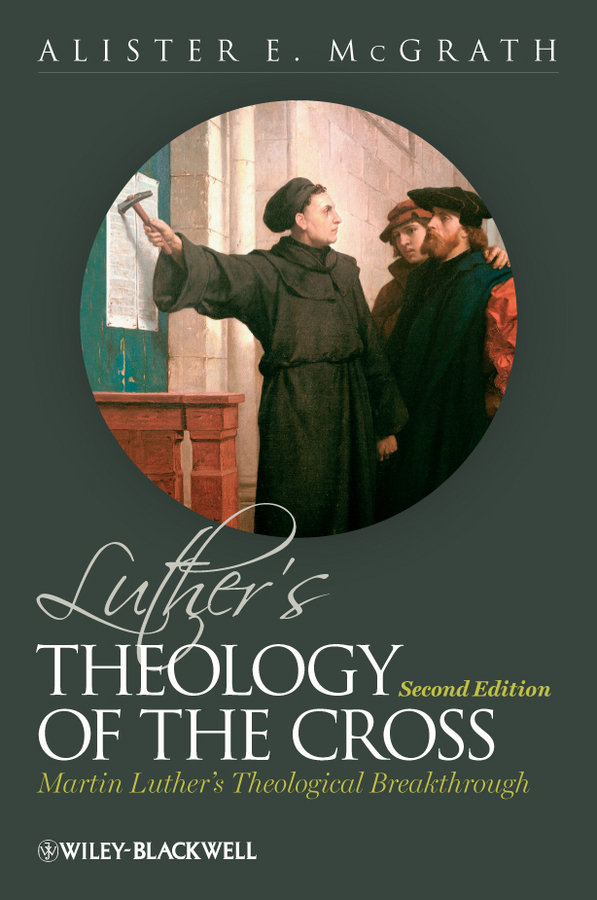 Alister E. McGrath Luther's Theology of the Cross. Martin Luther's Theological Breakthrough