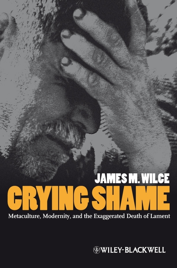 James Wilce M.. Crying Shame. Metaculture, Modernity, and the Exaggerated Death of Lament