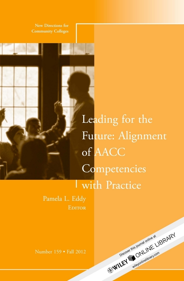 Pamela Eddy L. Leading for the Future: Alignment of AACC Competencies with Practice. New Directions for Community College, Number 159 karen cvitkovich leading across new borders