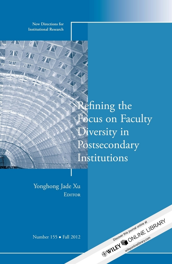 Yonghong Xu Jade Refining the Focus on Faculty Diversity in Postsecondary Institutions. New Directions for Institutional Research, Number 155