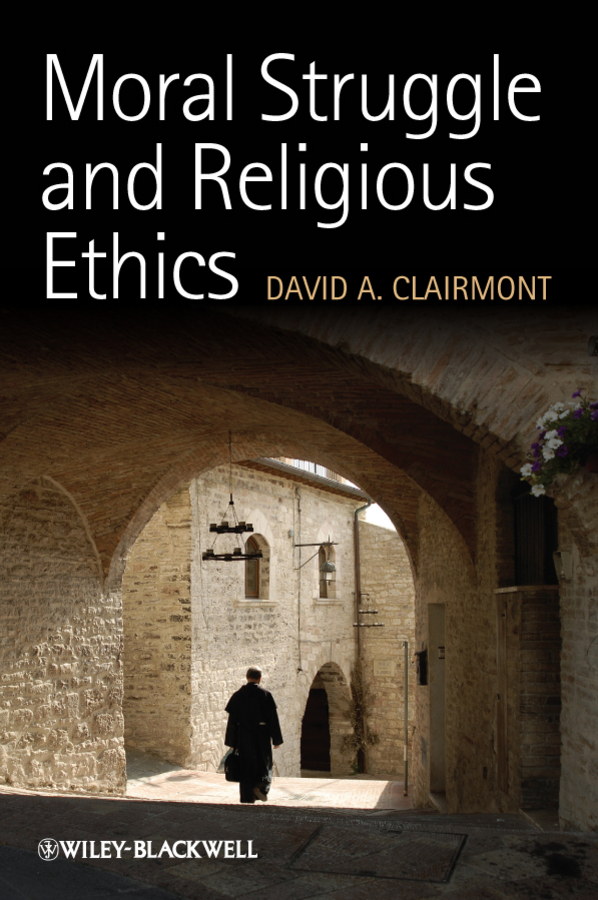 David Clairmont A. Moral Struggle and Religious Ethics. On the Person as Classic in Comparative Theological Contexts ISBN: 9781444393620